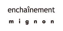 enchainement / mignon(アンシェヌマン ミニョン)