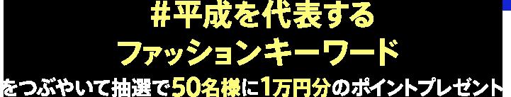 #平成を代表するファッションキーワードをつぶやいて抽選で50名様に1万円分のポイントプレゼント!