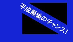 平成最後のチャンス!
