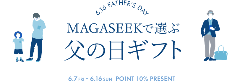 6.16 FATHER'S DAY - MAGASEEKで選ぶ父の日ギフト 6.7(fri) - 6.16(sun) POINT 10% PRESENT