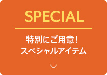 SPECIAL - 特別にご用意!スペシャルアイテム