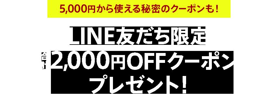 LINE友だち限定 合計2,000円OFFクーポンプレゼント!