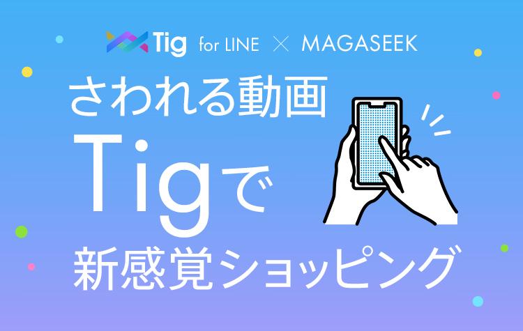TIG for LINE × MAGASEEK さわれる動画TIGで新感覚ショッピング