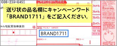 送り状の品名欄に必ず指定のキャンペーンワード「BRAND1711」をご記入ください。