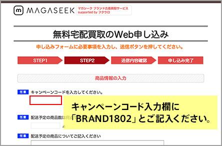 「無料宅配買取のWeb申し込み」ページ内「STEP2」のキャンペーンコード欄に必ず指定のキャンペーンワード「BRAND1802」をご記入ください。